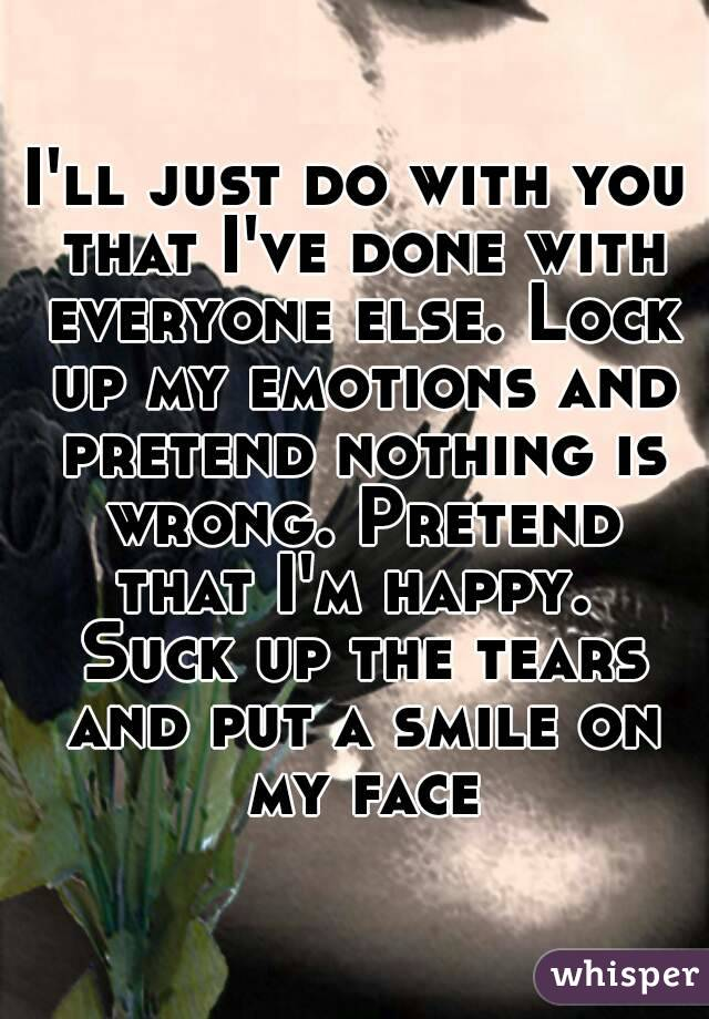 I'll just do with you that I've done with everyone else. Lock up my emotions and pretend nothing is wrong. Pretend that I'm happy.  Suck up the tears and put a smile on my face