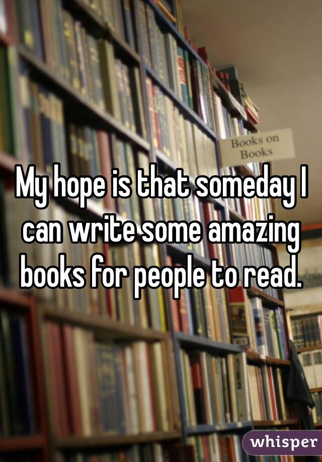 My hope is that someday I can write some amazing books for people to read.