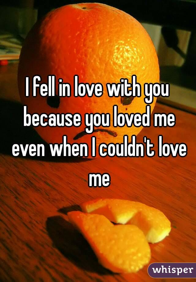 I fell in love with you because you loved me even when I couldn't love me