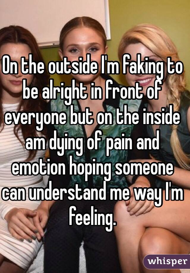 On the outside I'm faking to be alright in front of everyone but on the inside am dying of pain and emotion hoping someone can understand me way I'm feeling.