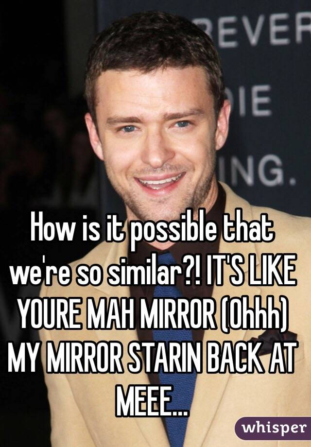How is it possible that we're so similar?! IT'S LIKE YOURE MAH MIRROR (Ohhh) MY MIRROR STARIN BACK AT MEEE...