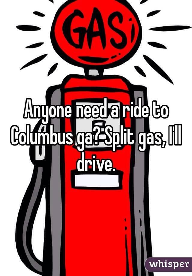 Anyone need a ride to Columbus ga? Split gas, I'll drive.