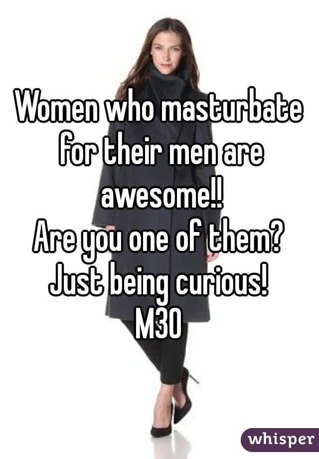 Women who masturbate for their men are awesome!! Are you one of them? Just being curious! M30