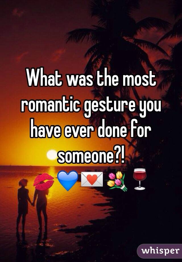 What was the most romantic gesture you have ever done for someone?!  💋💙💌💐🍷