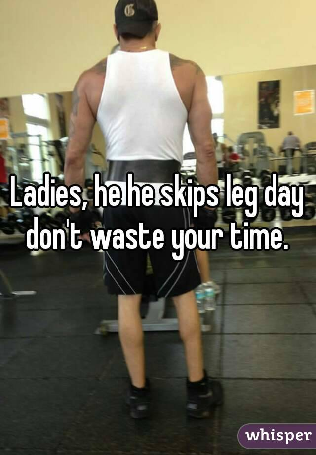 Ladies, he he skips leg day don't waste your time.