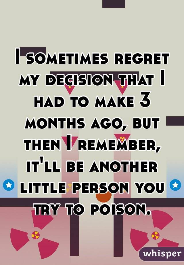 I sometimes regret my decision that I had to make 3 months ago, but then I remember, it'll be another little person you try to poison.