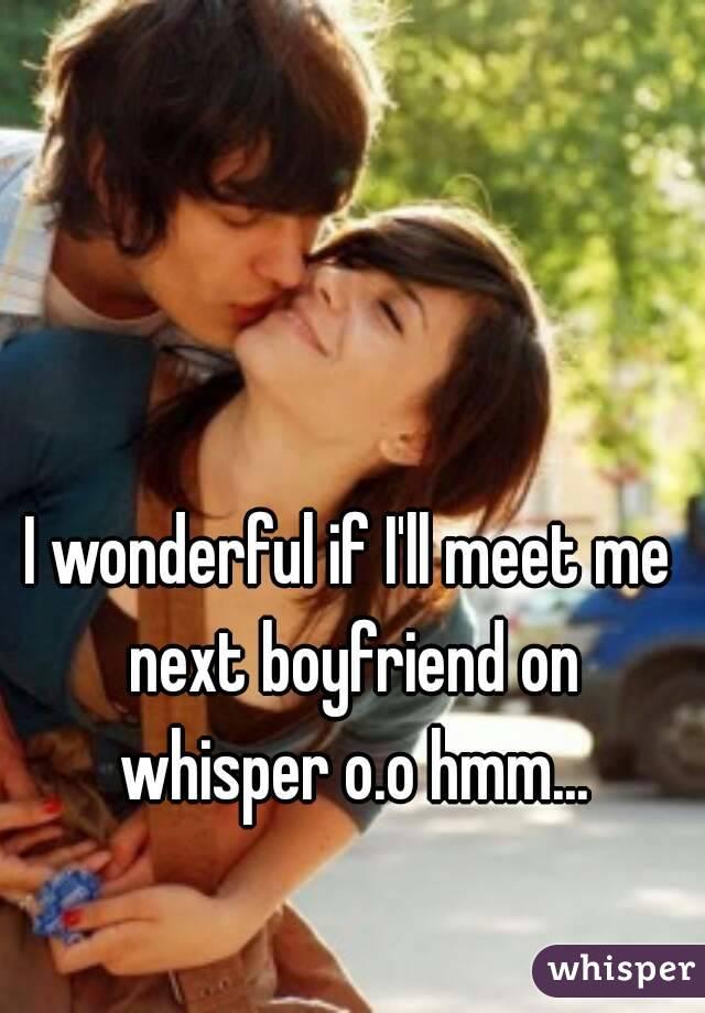 I wonderful if I'll meet me next boyfriend on whisper o.o hmm...