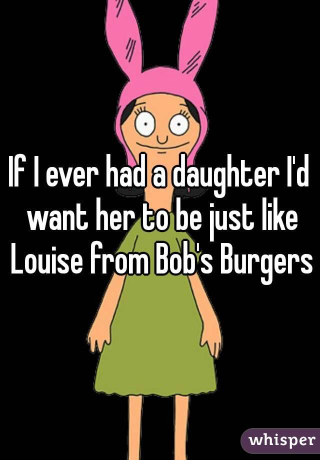If I ever had a daughter I'd want her to be just like Louise from Bob's Burgers
