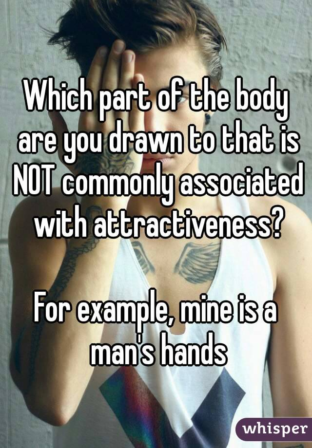 Which part of the body are you drawn to that is NOT commonly associated with attractiveness?  For example, mine is a man's hands