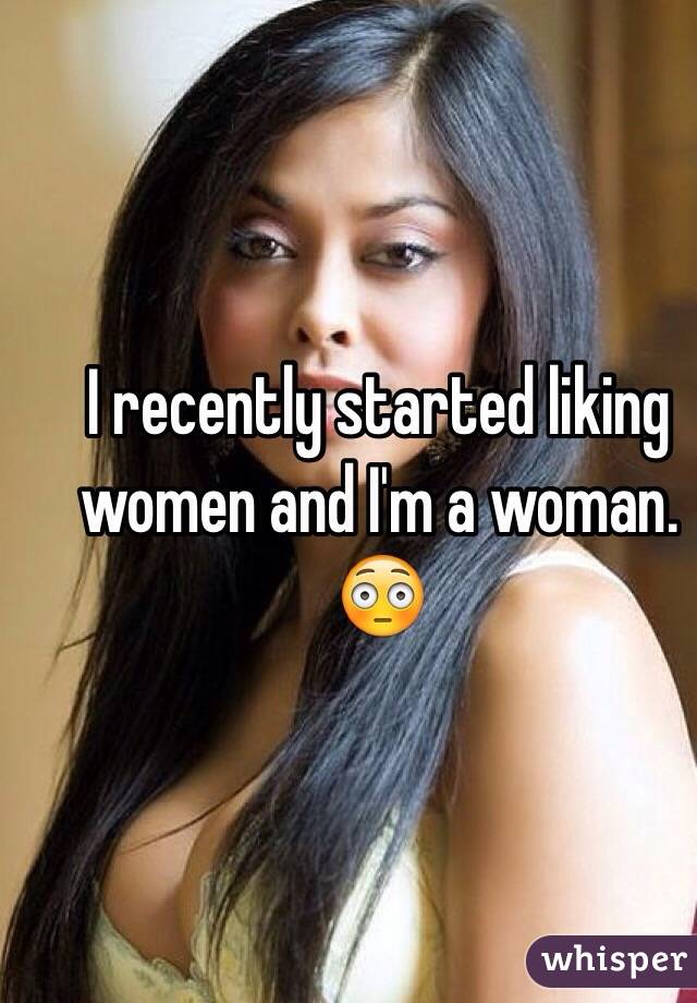 I recently started liking women and I'm a woman. 😳