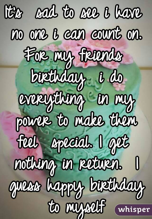 It's  sad to see i have no one i can count on. For my friends  birthday  i do everything  in my power to make them feel  special. I get  nothing in return.  I guess happy birthday  to myself