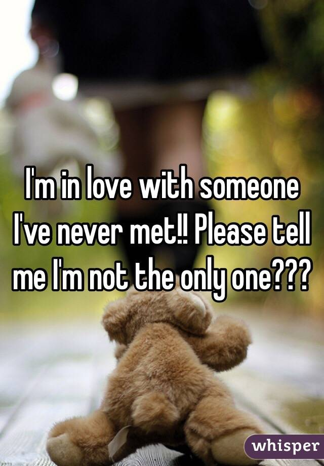 I'm in love with someone I've never met!! Please tell me I'm not the only one???