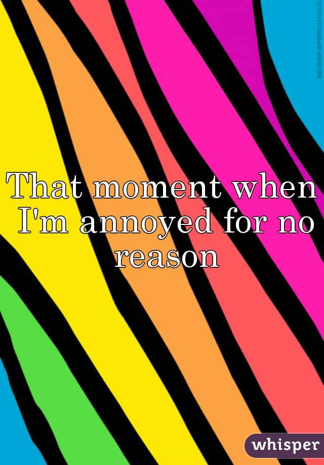 That moment when I'm annoyed for no reason