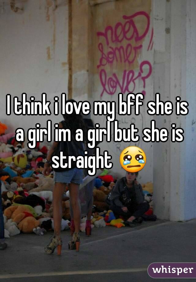I think i love my bff she is a girl im a girl but she is straight 😢