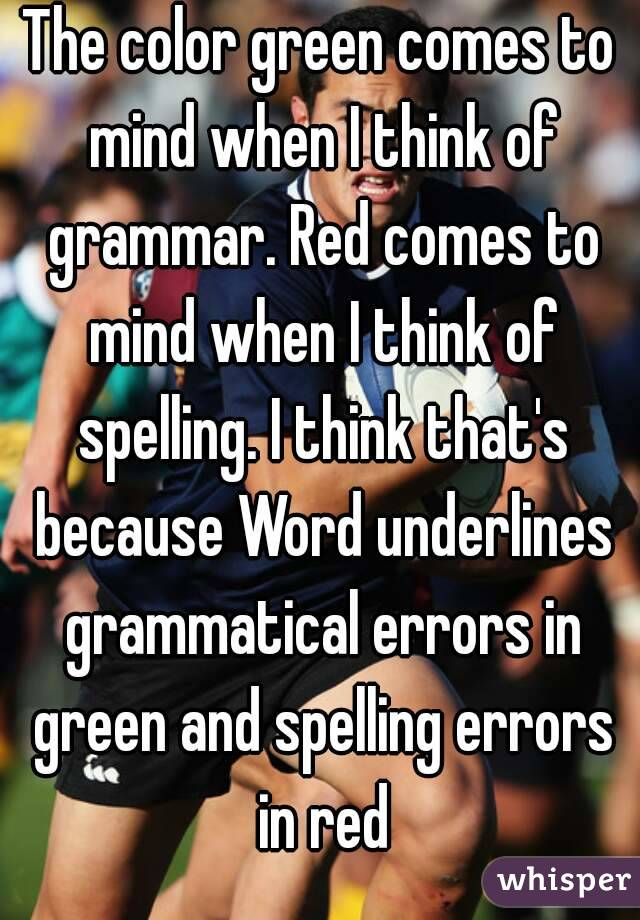 The color green comes to mind when I think of grammar. Red comes to mind when I think of spelling. I think that's because Word underlines grammatical errors in green and spelling errors in red