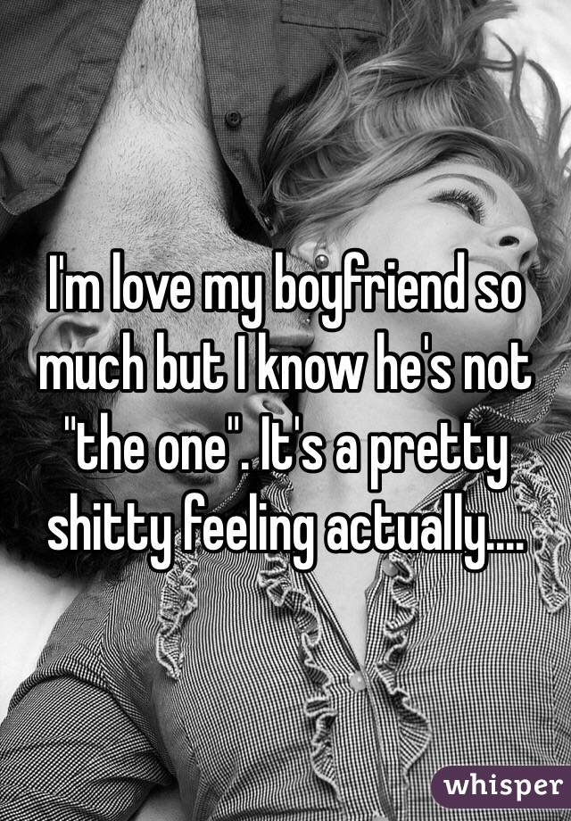 """I'm love my boyfriend so much but I know he's not """"the one"""". It's a pretty shitty feeling actually...."""