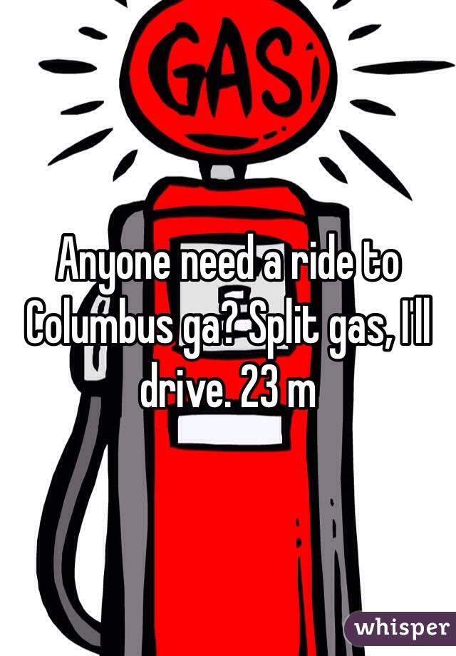 Anyone need a ride to Columbus ga? Split gas, I'll drive. 23 m