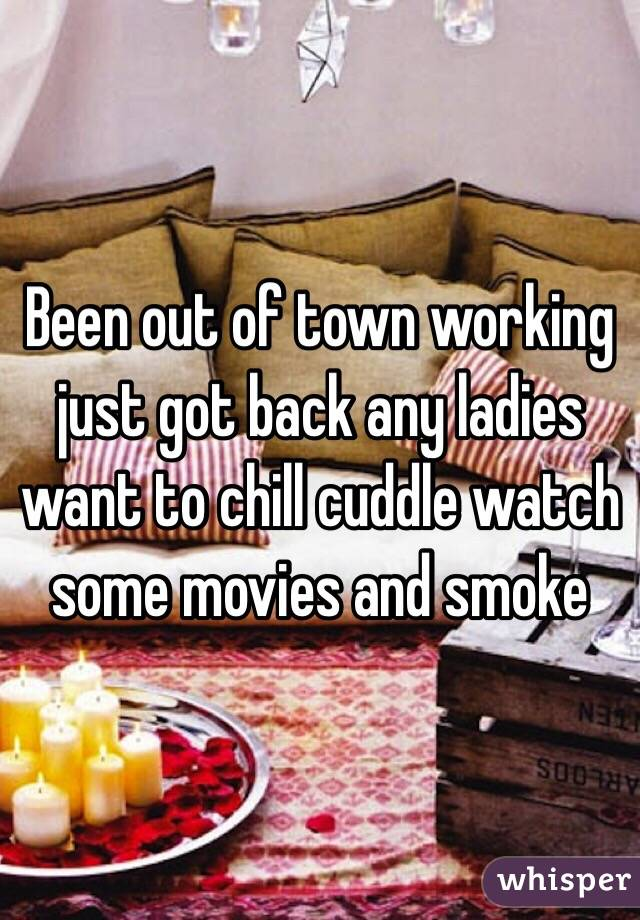 Been out of town working just got back any ladies want to chill cuddle watch some movies and smoke