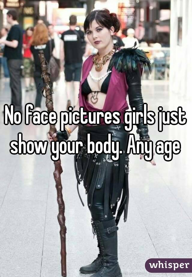 No face pictures girls just show your body. Any age