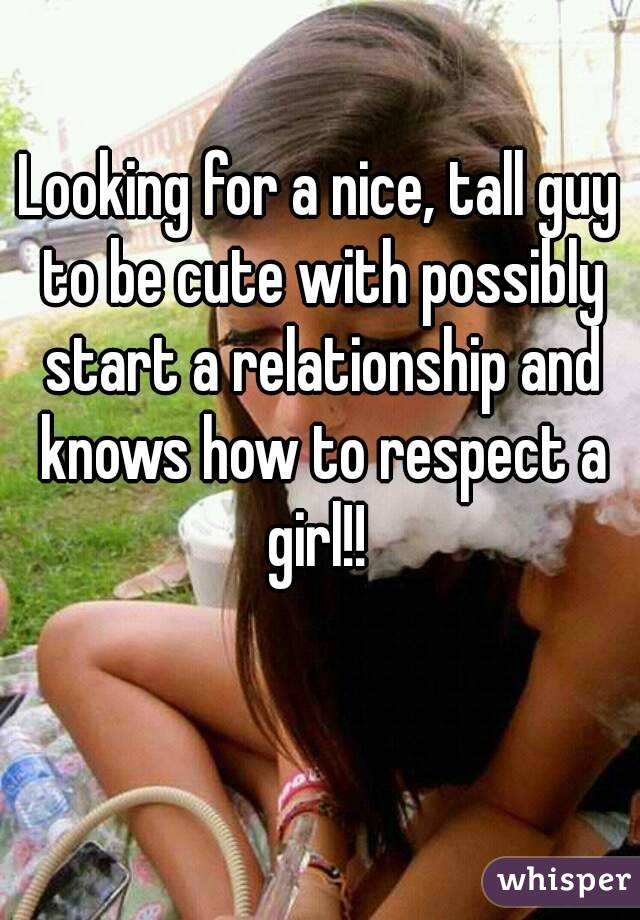 Looking for a nice, tall guy to be cute with possibly start a relationship and knows how to respect a girl!!