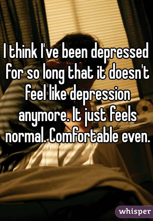 I think I've been depressed for so long that it doesn't feel like depression anymore. It just feels normal. Comfortable even.