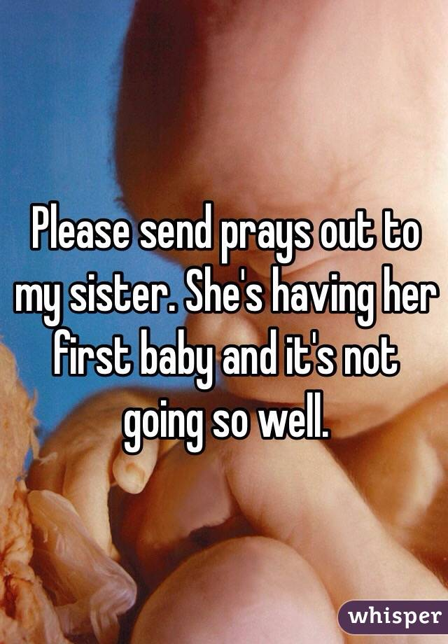 Please send prays out to my sister. She's having her first baby and it's not going so well.