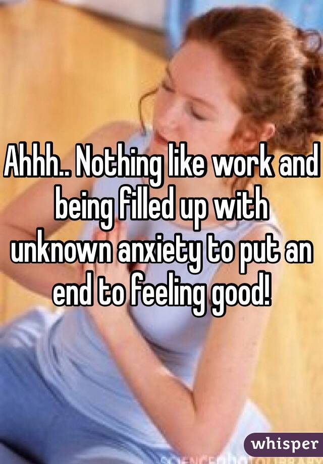 Ahhh.. Nothing like work and being filled up with unknown anxiety to put an end to feeling good!
