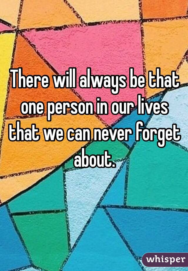 There will always be that one person in our lives that we can never forget about.