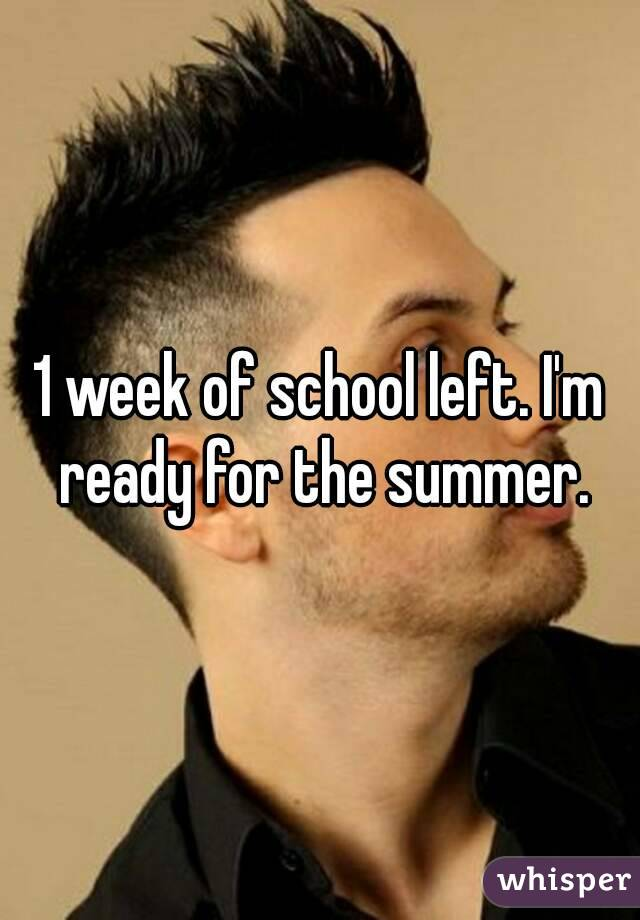 1 week of school left. I'm ready for the summer.