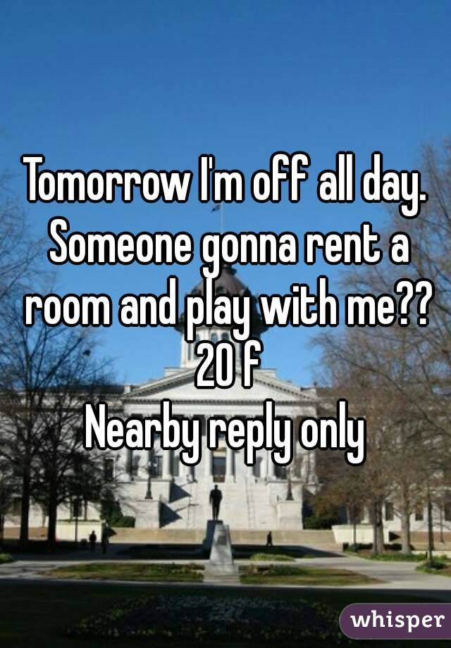 Tomorrow I'm off all day. Someone gonna rent a room and play with me?? 20 f Nearby reply only