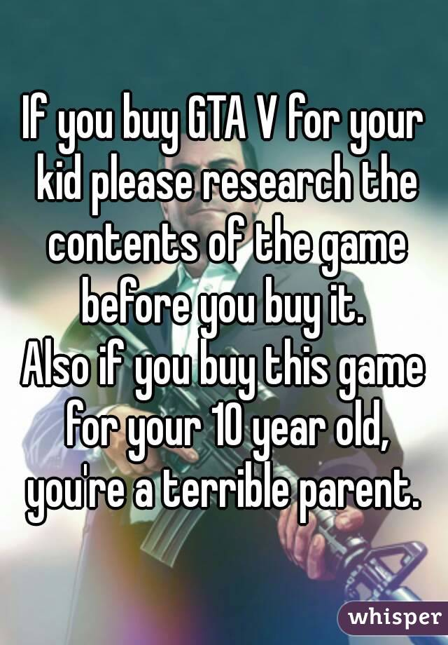 If you buy GTA V for your kid please research the contents of the game before you buy it.  Also if you buy this game for your 10 year old, you're a terrible parent.