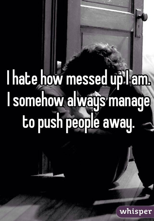 I hate how messed up I am. I somehow always manage to push people away.
