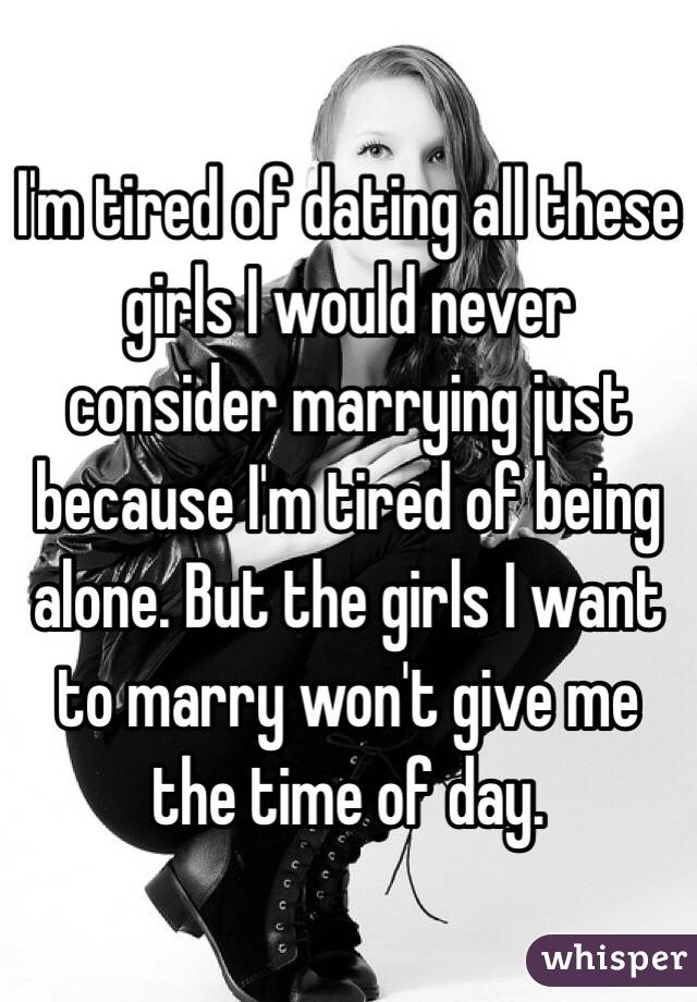 I'm tired of dating all these girls I would never consider marrying just because I'm tired of being alone. But the girls I want to marry won't give me the time of day.