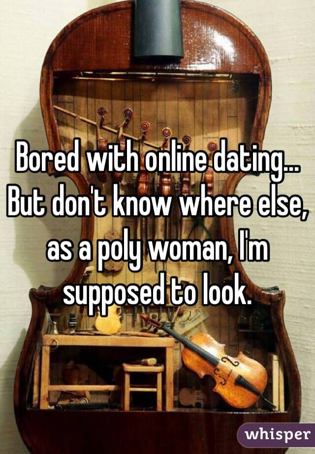 Bored with online dating... But don't know where else, as a poly woman, I'm supposed to look.