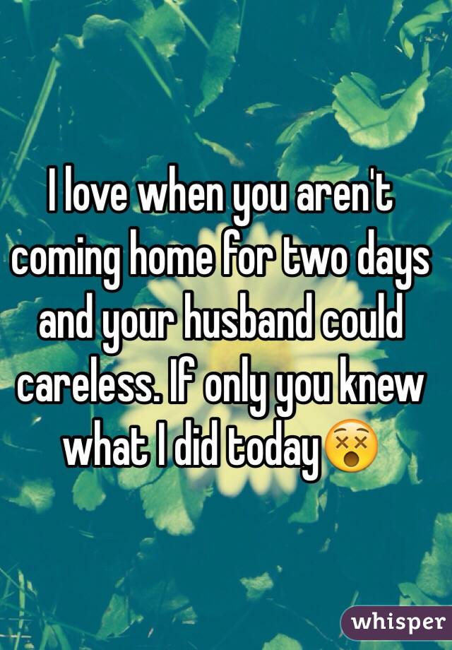 I love when you aren't coming home for two days and your husband could careless. If only you knew what I did today😵