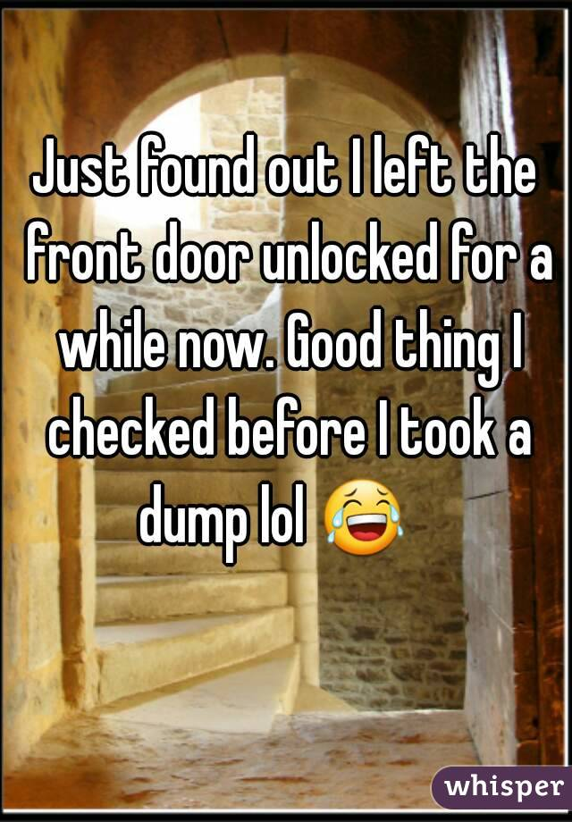 Just found out I left the front door unlocked for a while now. Good thing I checked before I took a dump lol 😂