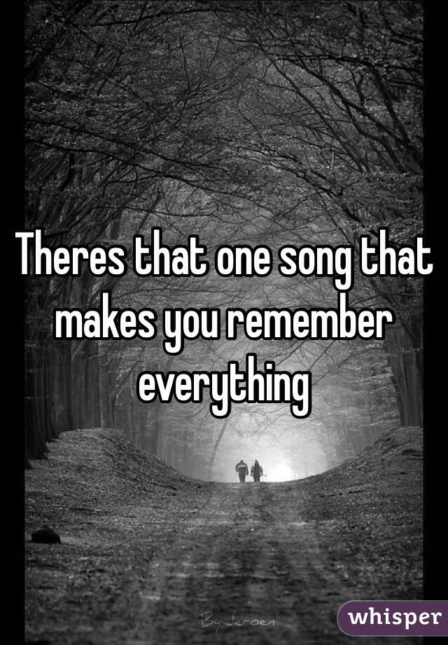 Theres that one song that makes you remember everything