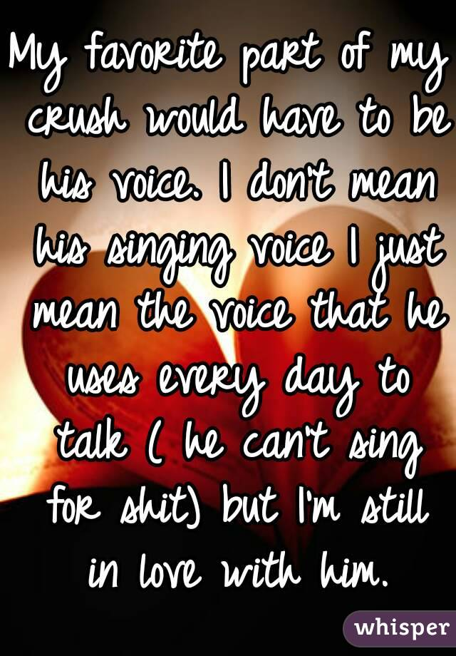 My favorite part of my crush would have to be his voice. I don't mean his singing voice I just mean the voice that he uses every day to talk ( he can't sing for shit) but I'm still in love with him.