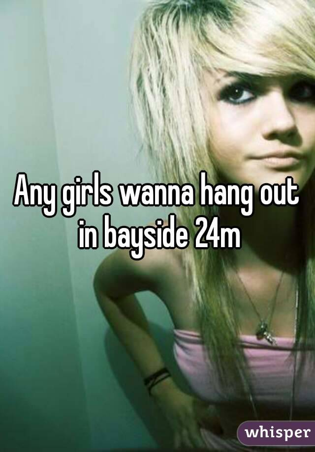 Any girls wanna hang out in bayside 24m
