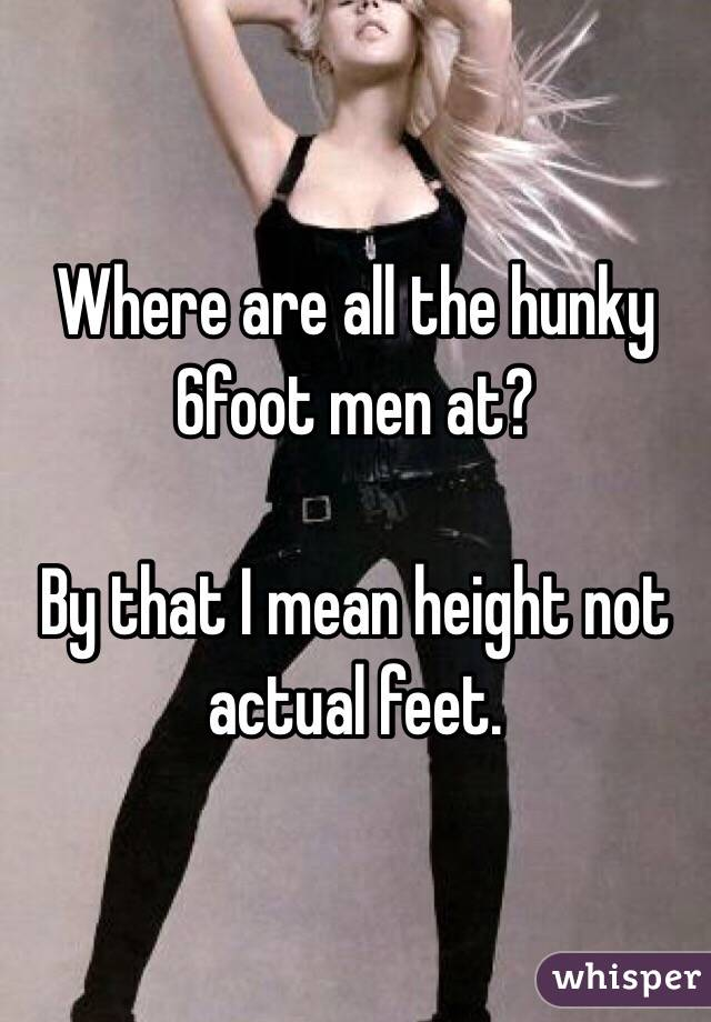 Where are all the hunky 6foot men at?   By that I mean height not actual feet.