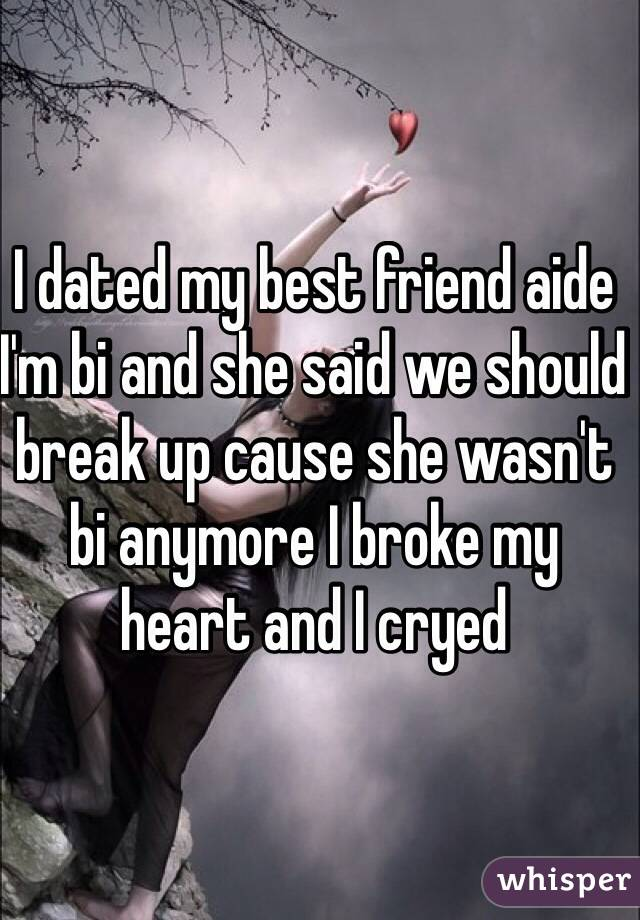 I dated my best friend aide I'm bi and she said we should break up cause she wasn't bi anymore I broke my heart and I cryed