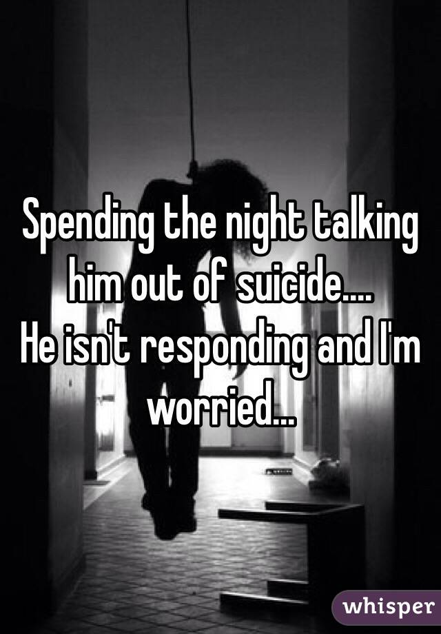 Spending the night talking him out of suicide.... He isn't responding and I'm worried...