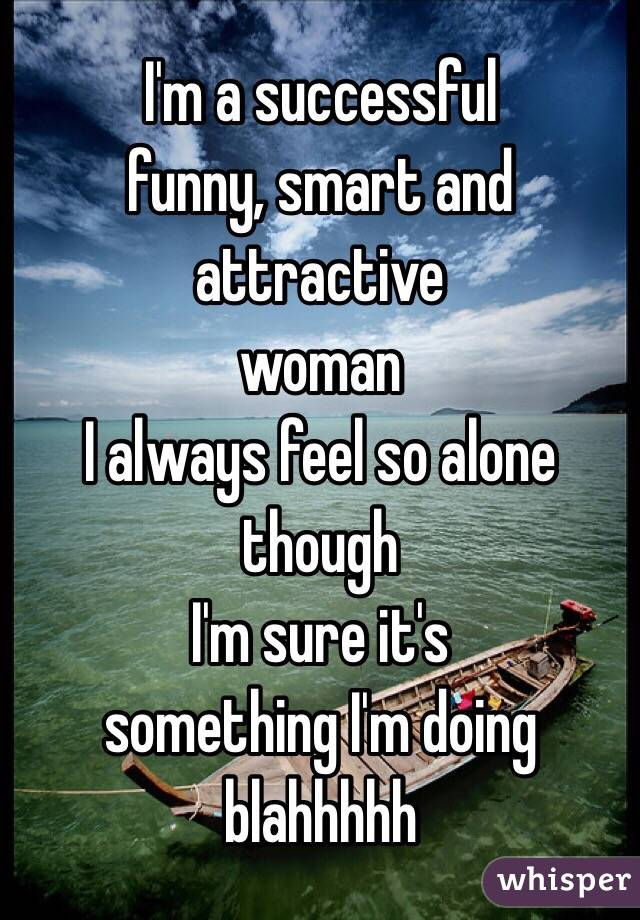 I'm a successful  funny, smart and attractive  woman I always feel so alone though I'm sure it's  something I'm doing blahhhhh