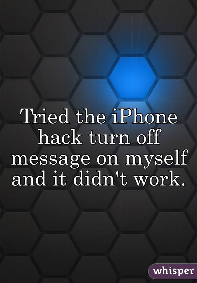 Tried the iPhone hack turn off message on myself and it didn't work.