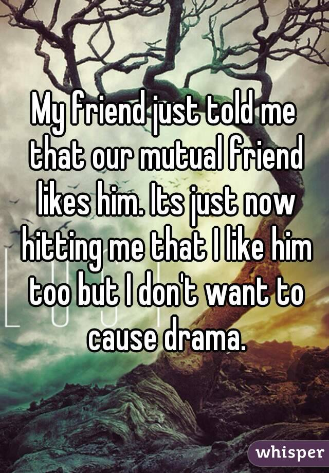 My friend just told me that our mutual friend likes him. Its just now hitting me that I like him too but I don't want to cause drama.