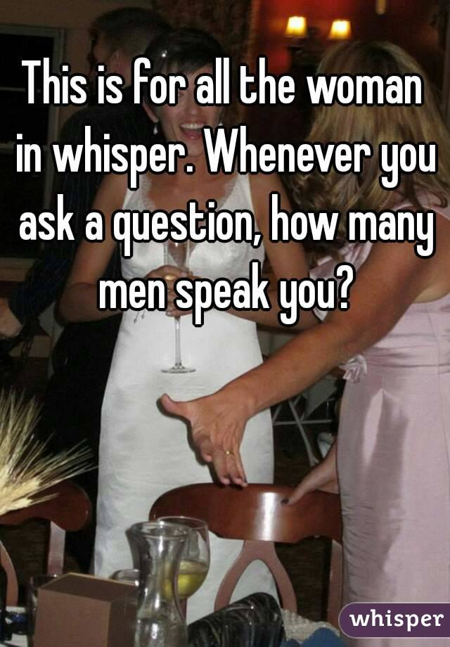 This is for all the woman in whisper. Whenever you ask a question, how many men speak you?