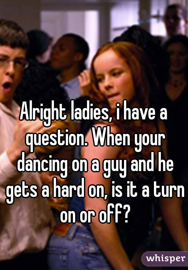 Alright ladies, i have a question. When your dancing on a guy and he gets a hard on, is it a turn on or off?
