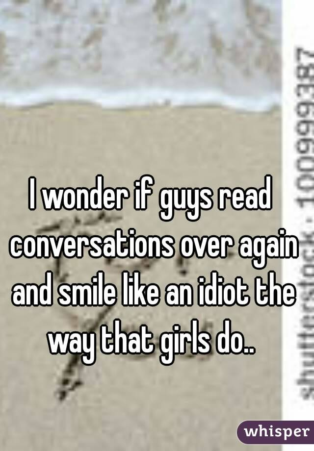 I wonder if guys read conversations over again and smile like an idiot the way that girls do..