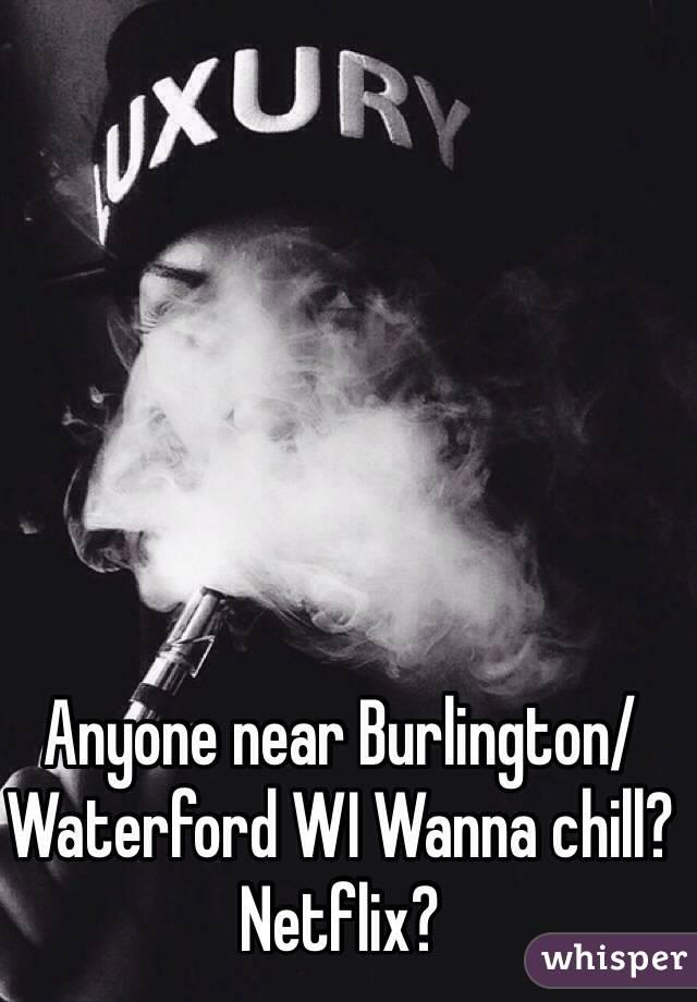 Anyone near Burlington/ Waterford WI Wanna chill? Netflix?