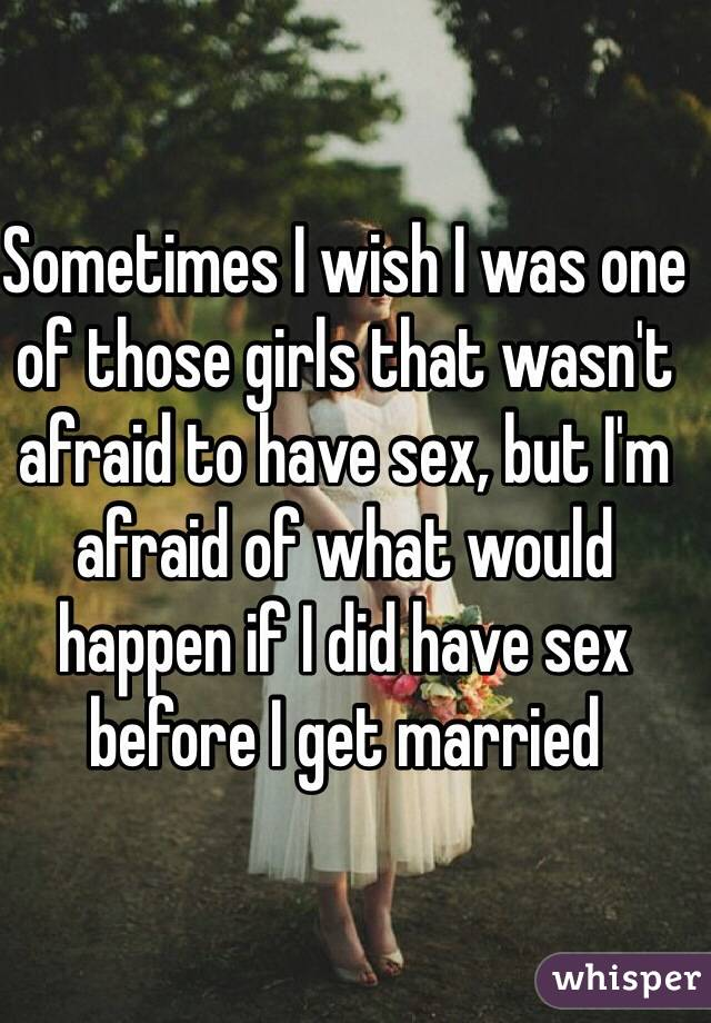 Sometimes I wish I was one of those girls that wasn't afraid to have sex, but I'm afraid of what would happen if I did have sex before I get married